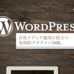 実用的!自社メディア運用に役立つWordPressプラグイン18個。